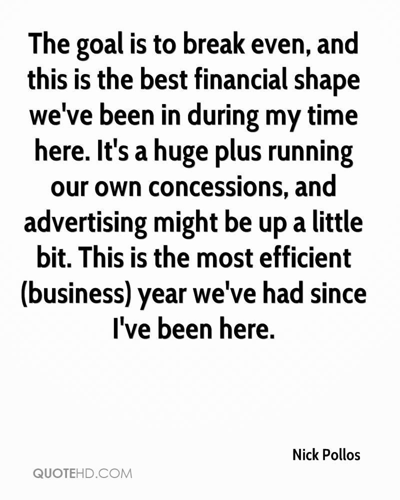 The goal is to break even, and this is the best financial shape we've been in during my time here. It's a huge plus running our own concessions, and advertising might be up a little bit. This is the most efficient (business) year we've had since I've been here.