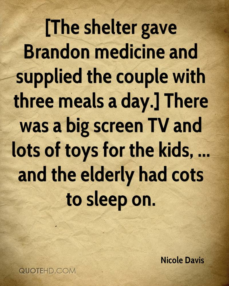 [The shelter gave Brandon medicine and supplied the couple with three meals a day.] There was a big screen TV and lots of toys for the kids, ... and the elderly had cots to sleep on.