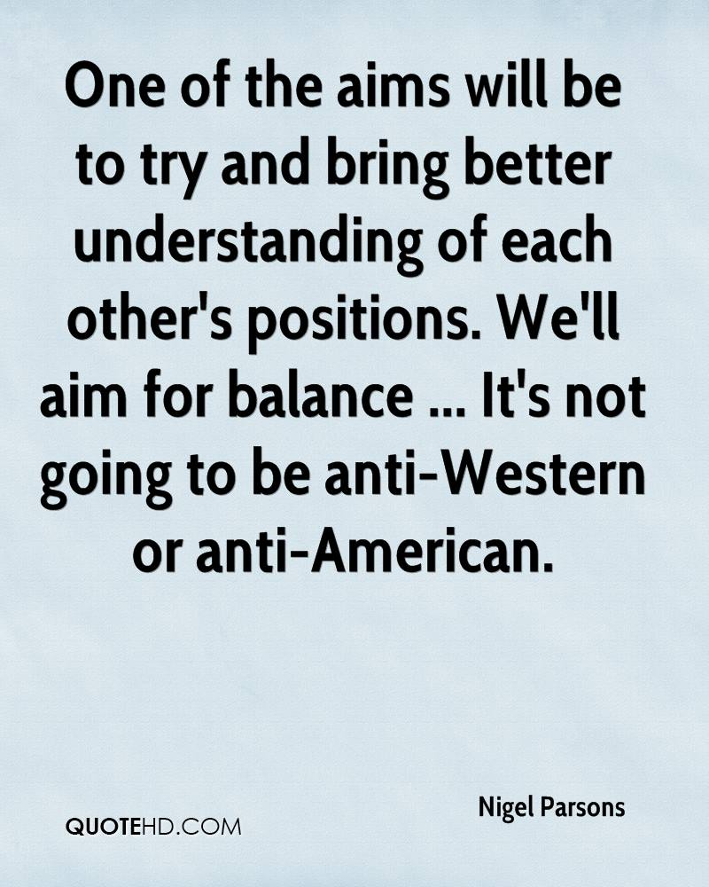 One of the aims will be to try and bring better understanding of each other's positions. We'll aim for balance ... It's not going to be anti-Western or anti-American.