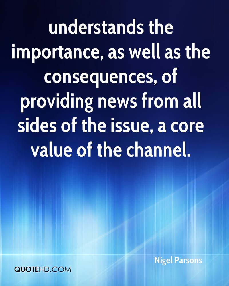 understands the importance, as well as the consequences, of providing news from all sides of the issue, a core value of the channel.