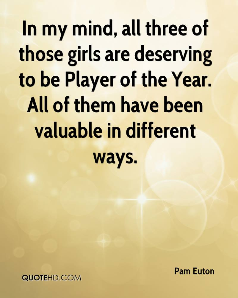 In my mind, all three of those girls are deserving to be Player of the Year. All of them have been valuable in different ways.