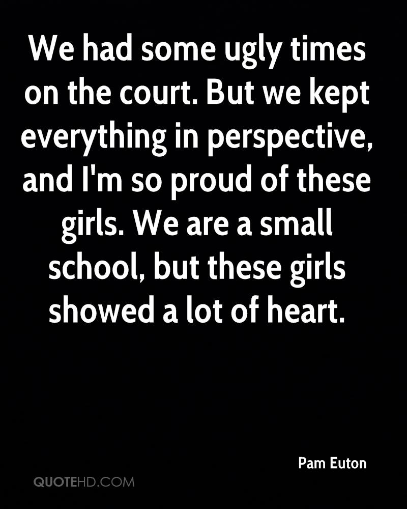 We had some ugly times on the court. But we kept everything in perspective, and I'm so proud of these girls. We are a small school, but these girls showed a lot of heart.