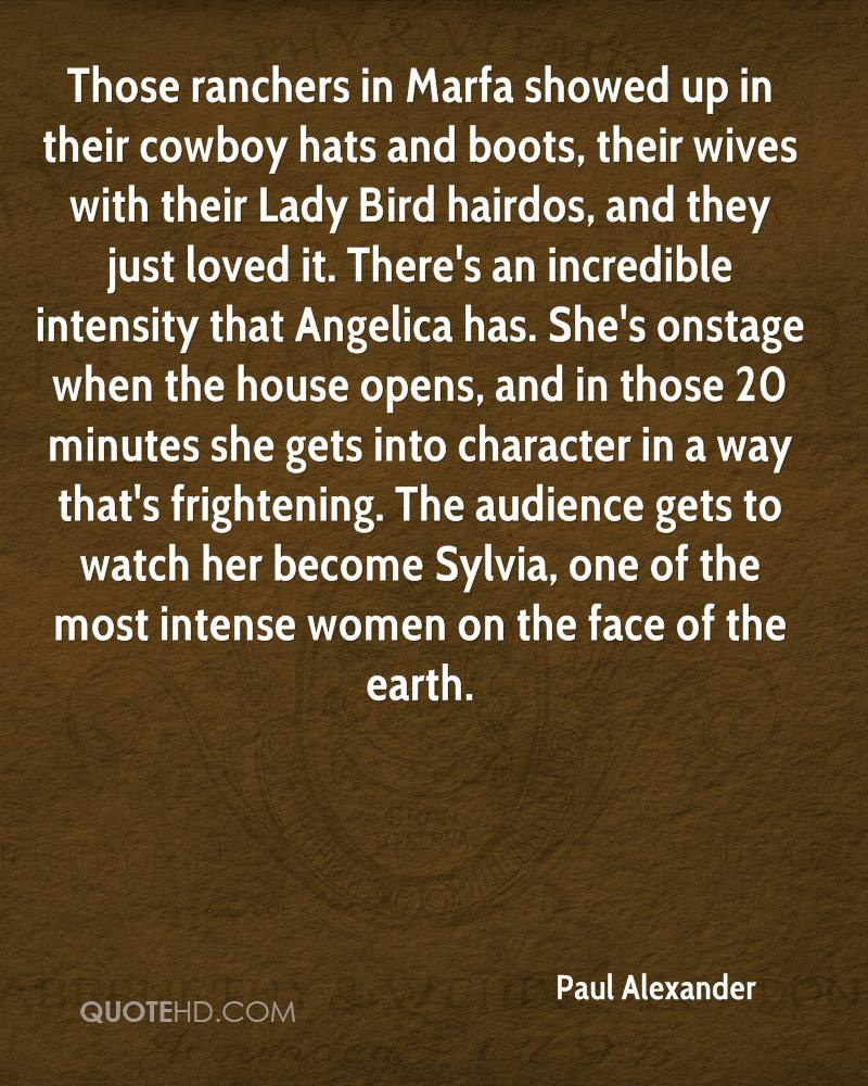 Those ranchers in Marfa showed up in their cowboy hats and boots, their wives with their Lady Bird hairdos, and they just loved it. There's an incredible intensity that Angelica has. She's onstage when the house opens, and in those 20 minutes she gets into character in a way that's frightening. The audience gets to watch her become Sylvia, one of the most intense women on the face of the earth.