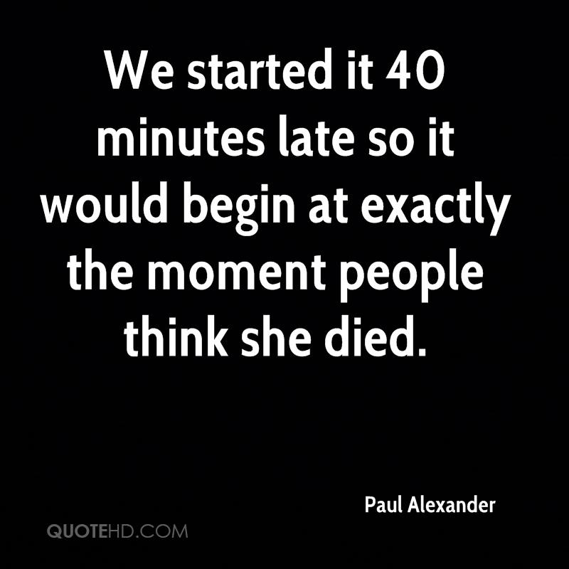 We started it 40 minutes late so it would begin at exactly the moment people think she died.
