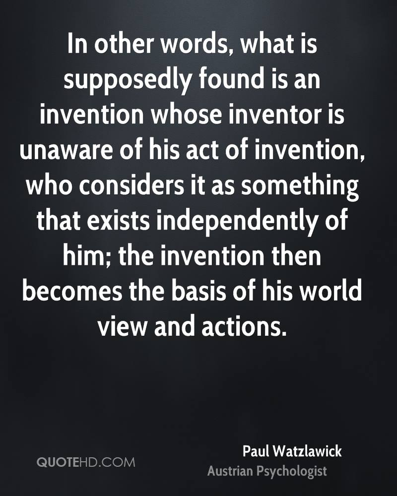 In other words, what is supposedly found is an invention whose inventor is unaware of his act of invention, who considers it as something that exists independently of him; the invention then becomes the basis of his world view and actions.