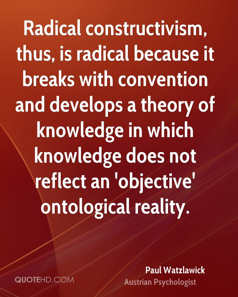 Radical constructivism, thus, is radical because it breaks with convention and develops a theory of knowledge in which knowledge does not reflect an 'objective' ontological reality.