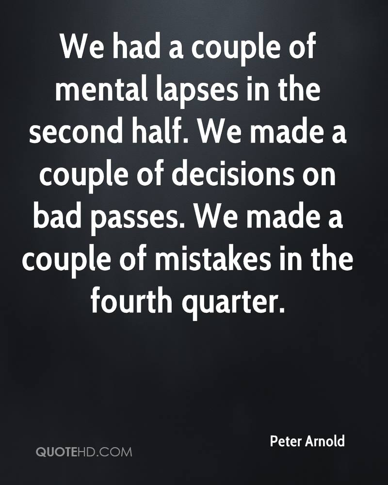 We had a couple of mental lapses in the second half. We made a couple of decisions on bad passes. We made a couple of mistakes in the fourth quarter.