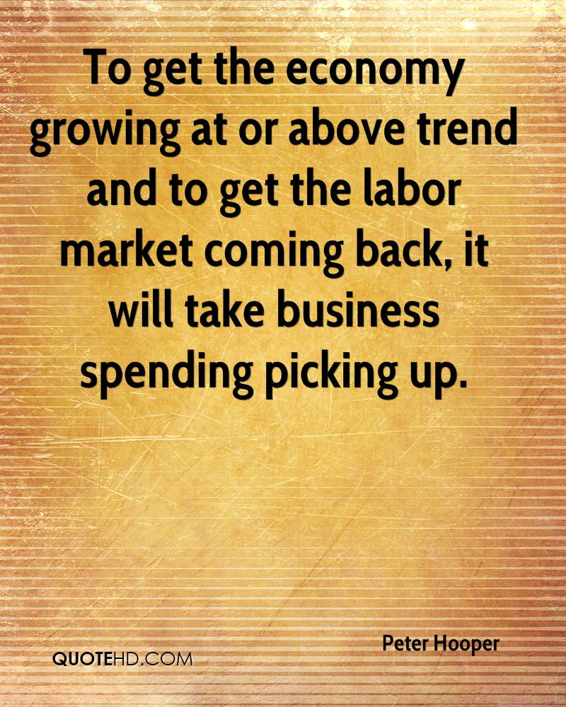 To get the economy growing at or above trend and to get the labor market coming back, it will take business spending picking up.