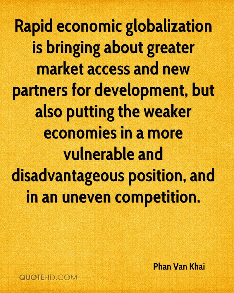 Rapid economic globalization is bringing about greater market access and new partners for development, but also putting the weaker economies in a more vulnerable and disadvantageous position, and in an uneven competition.