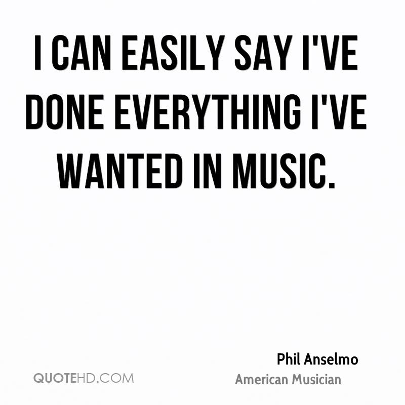 I can easily say I've done everything I've wanted in music.