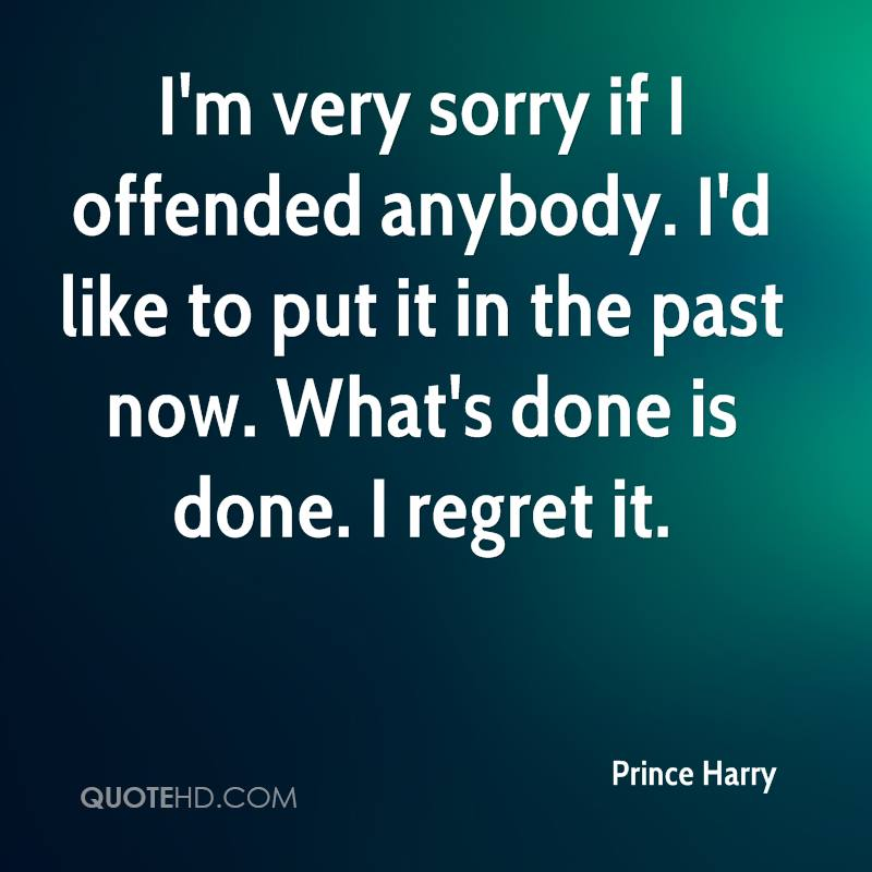 I'm very sorry if I offended anybody. I'd like to put it in the past now. What's done is done. I regret it.