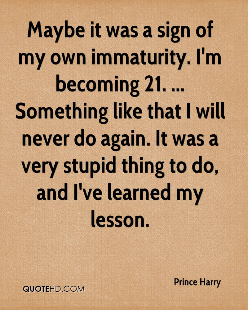 Maybe it was a sign of my own immaturity. I'm becoming 21. ... Something like that I will never do again. It was a very stupid thing to do, and I've learned my lesson.