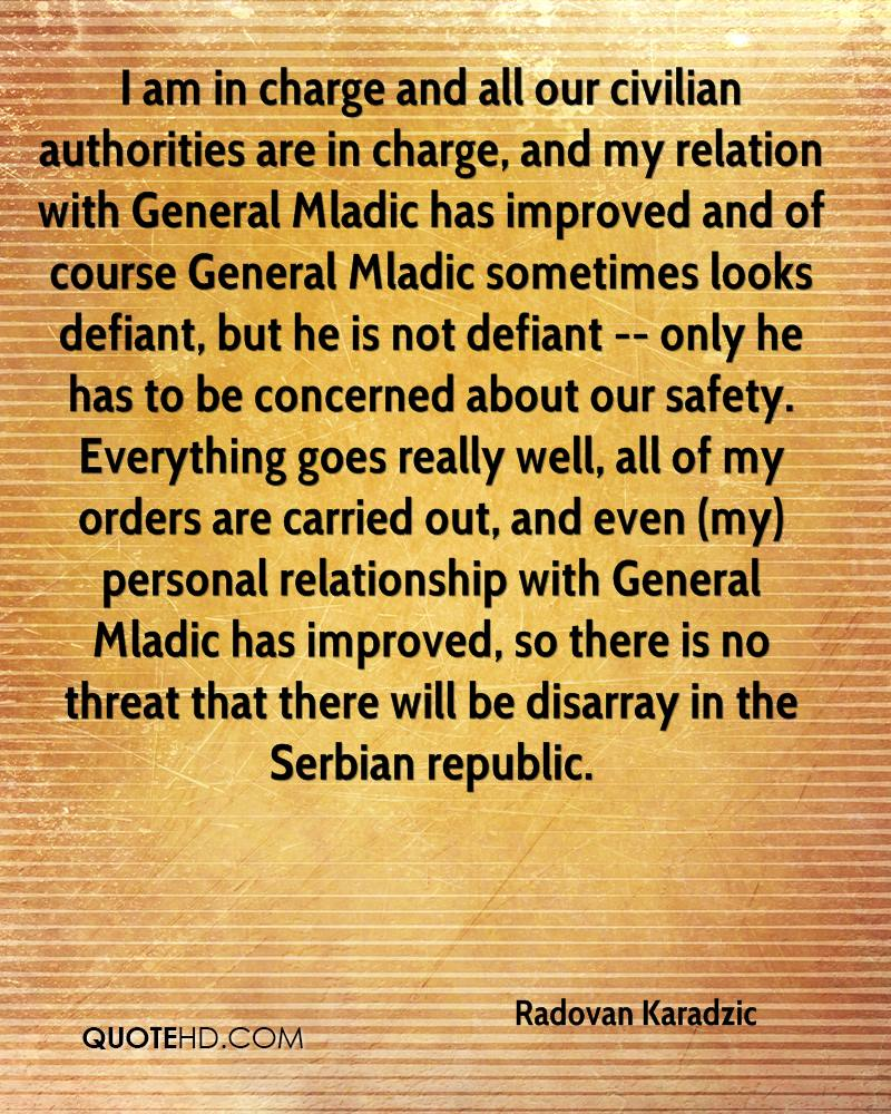 I am in charge and all our civilian authorities are in charge, and my relation with General Mladic has improved and of course General Mladic sometimes looks defiant, but he is not defiant -- only he has to be concerned about our safety. Everything goes really well, all of my orders are carried out, and even (my) personal relationship with General Mladic has improved, so there is no threat that there will be disarray in the Serbian republic.