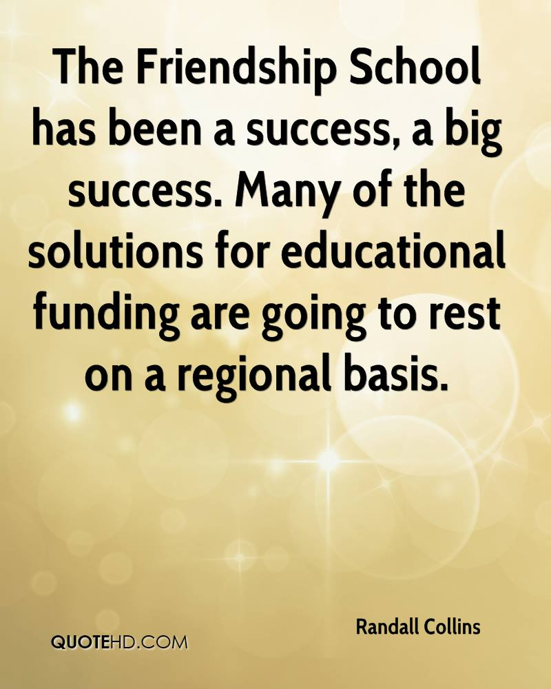 The Friendship School has been a success, a big success. Many of the solutions for educational funding are going to rest on a regional basis.
