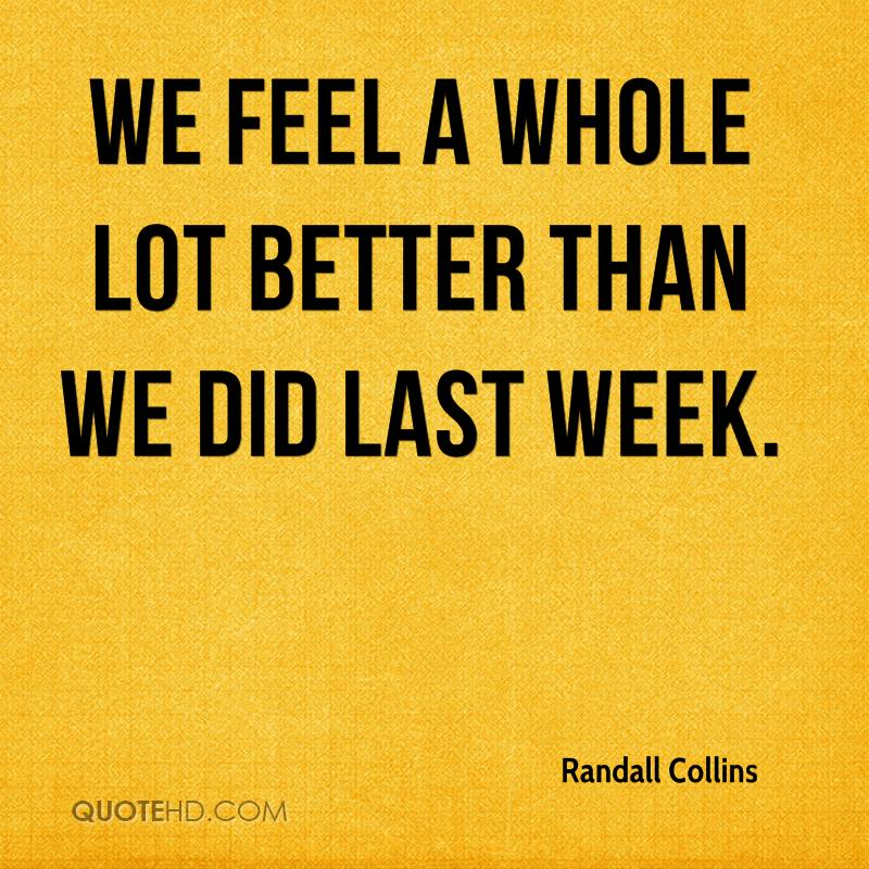 We feel a whole lot better than we did last week.