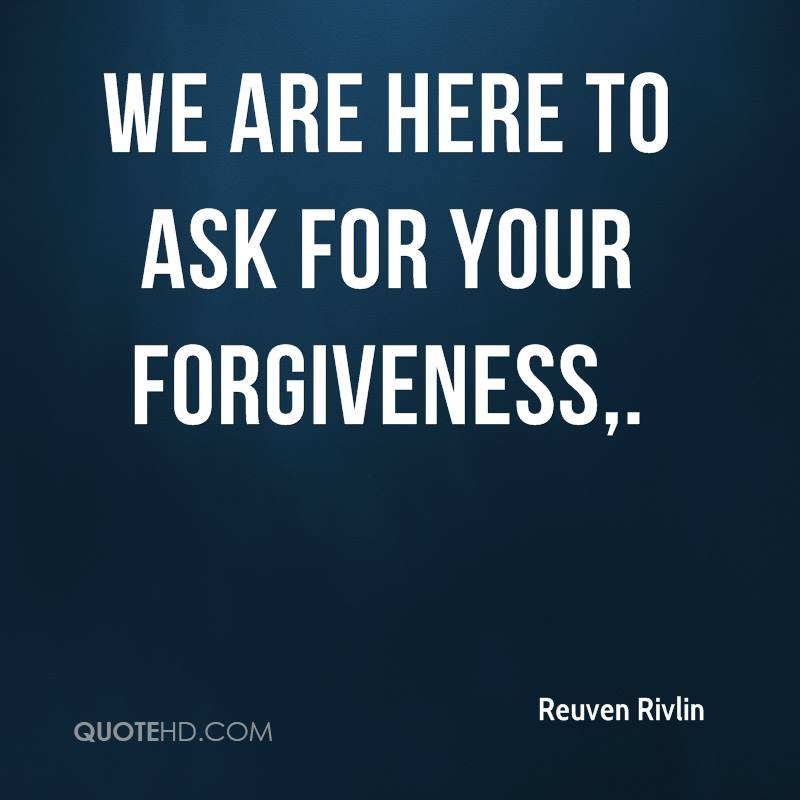 We are here to ask for your forgiveness.