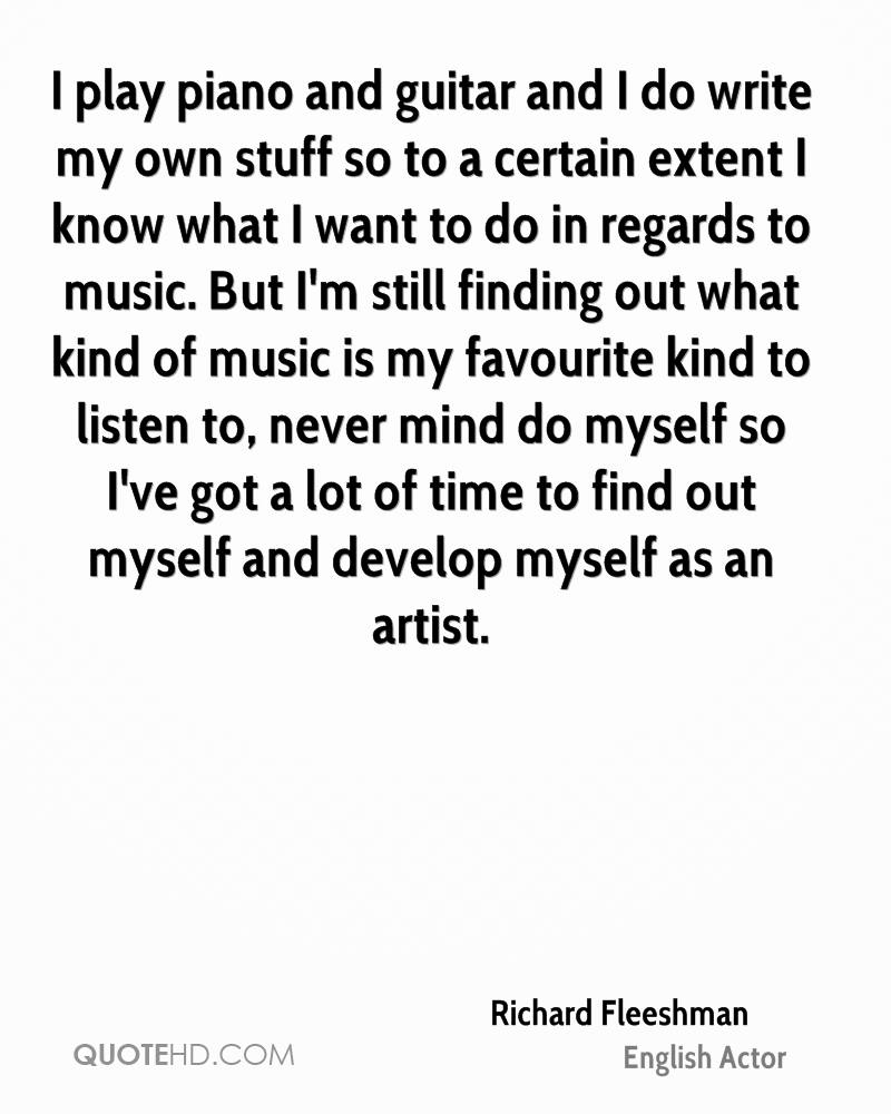 I play piano and guitar and I do write my own stuff so to a certain extent I know what I want to do in regards to music. But I'm still finding out what kind of music is my favourite kind to listen to, never mind do myself so I've got a lot of time to find out myself and develop myself as an artist.