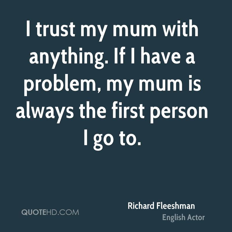 I trust my mum with anything. If I have a problem, my mum is always the first person I go to.