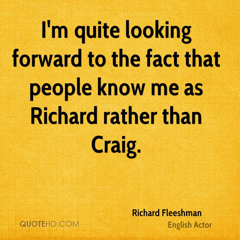I'm quite looking forward to the fact that people know me as Richard rather than Craig.