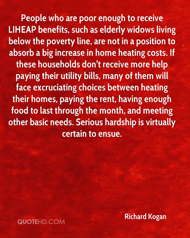 People who are poor enough to receive LIHEAP benefits, such as elderly widows living below the poverty line, are not in a position to absorb a big increase in home heating costs. If these households don't receive more help paying their utility bills, many of them will face excruciating choices between heating their homes, paying the rent, having enough food to last through the month, and meeting other basic needs. Serious hardship is virtually certain to ensue.