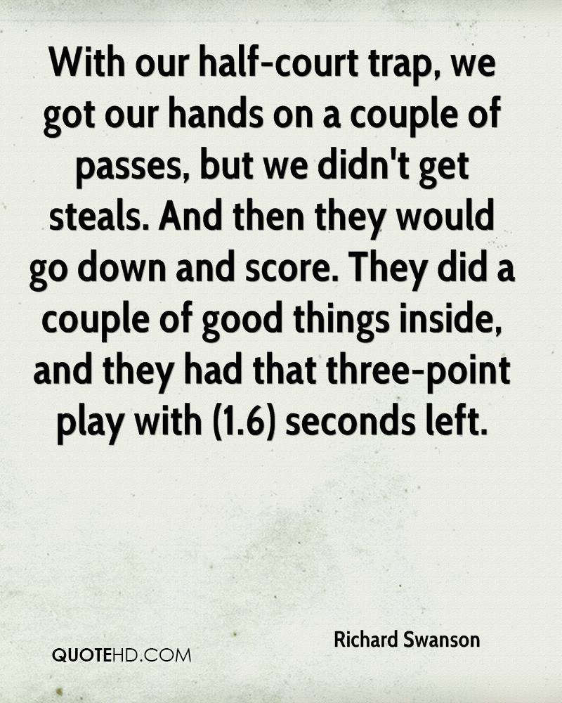 With our half-court trap, we got our hands on a couple of passes, but we didn't get steals. And then they would go down and score. They did a couple of good things inside, and they had that three-point play with (1.6) seconds left.