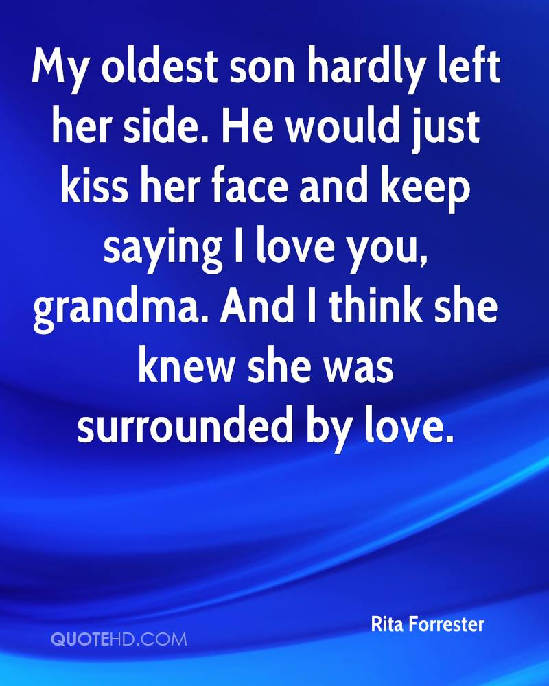 My oldest son hardly left her side. He would just kiss her face and keep saying I love you, grandma. And I think she knew she was surrounded by love.