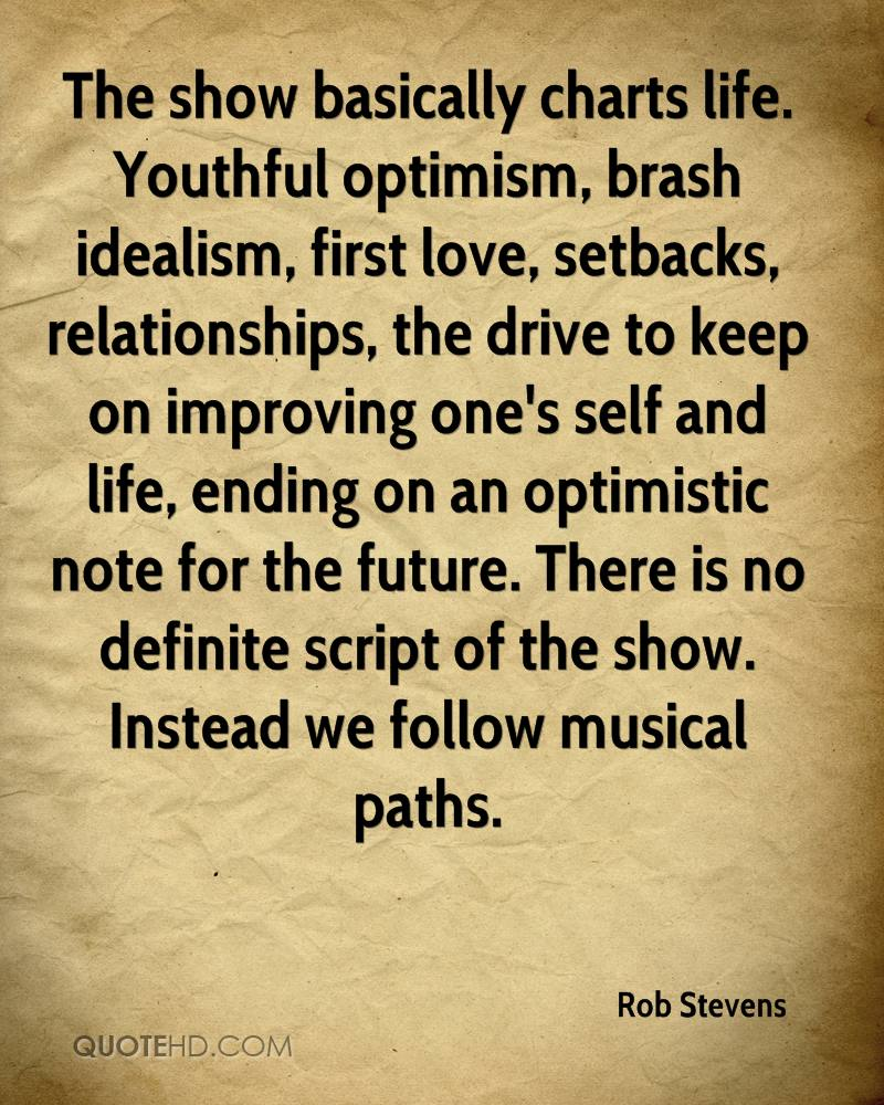 The show basically charts life. Youthful optimism, brash idealism, first love, setbacks, relationships, the drive to keep on improving one's self and life, ending on an optimistic note for the future. There is no definite script of the show. Instead we follow musical paths.