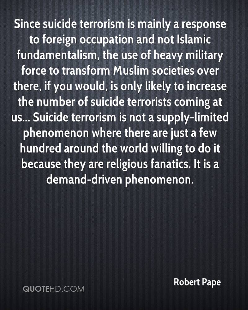 religious fundamentalism and terrorism are products The history and identity of fundamentalism is complex religious fundamentalism names an ideological perspective found in most, if not all, major religions and is currently associated with variant forms of extremism and religiously-motivated acts of violence, including terrorism following a.
