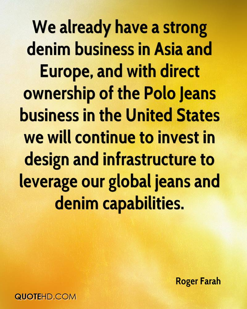 We already have a strong denim business in Asia and Europe, and with direct ownership of the Polo Jeans business in the United States we will continue to invest in design and infrastructure to leverage our global jeans and denim capabilities.