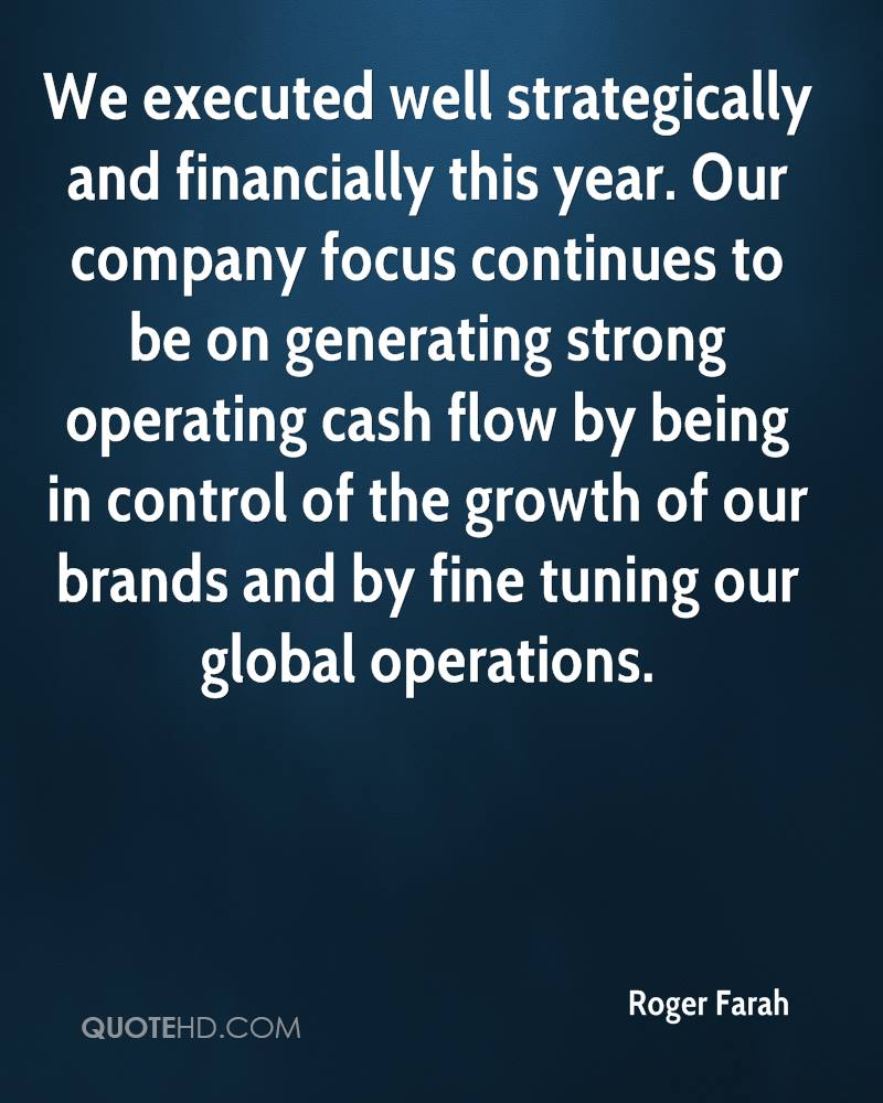 We executed well strategically and financially this year. Our company focus continues to be on generating strong operating cash flow by being in control of the growth of our brands and by fine tuning our global operations.