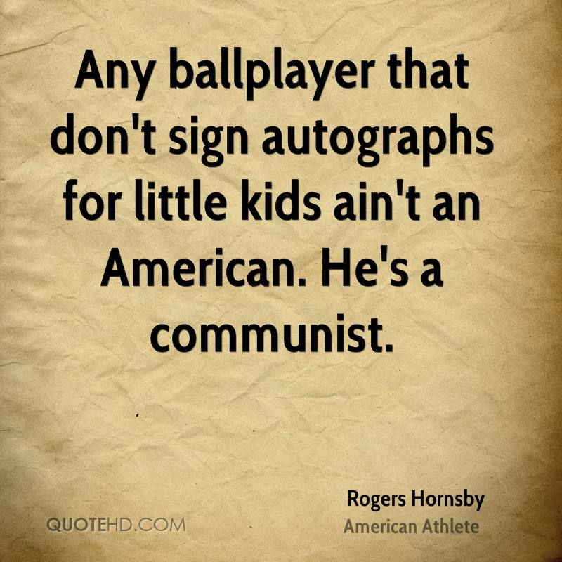 Any ballplayer that don't sign autographs for little kids ain't an American. He's a communist.