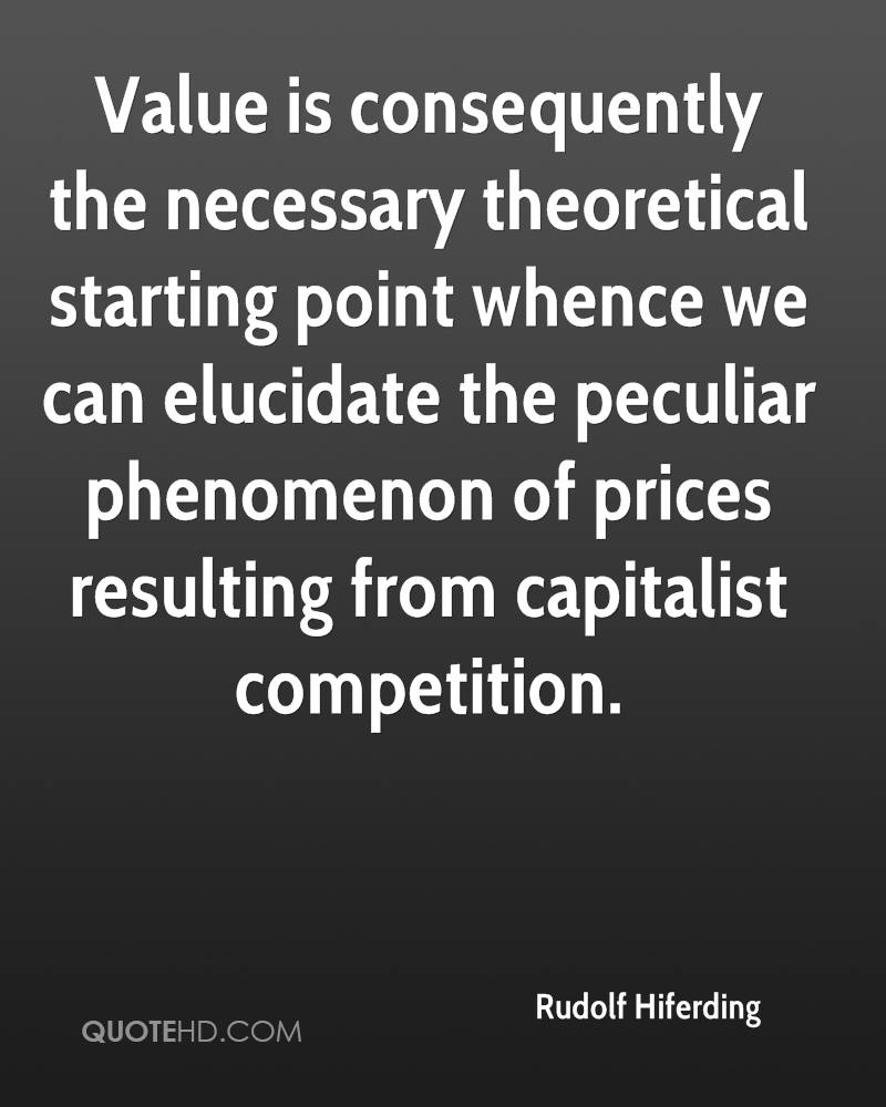Value is consequently the necessary theoretical starting point whence we can elucidate the peculiar phenomenon of prices resulting from capitalist competition.