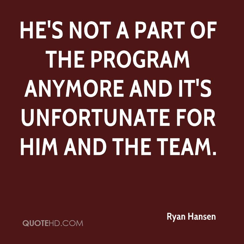 He's not a part of the program anymore and it's unfortunate for him and the team.