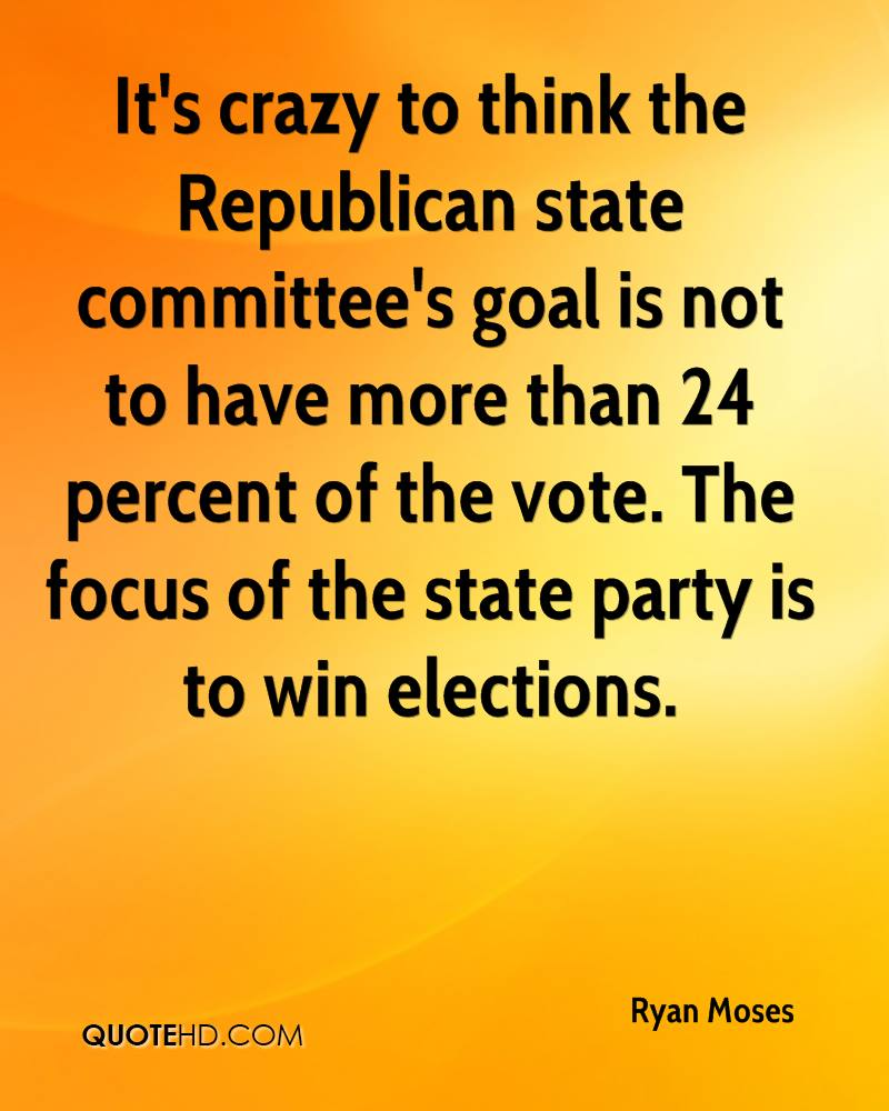 It's crazy to think the Republican state committee's goal is not to have more than 24 percent of the vote. The focus of the state party is to win elections.