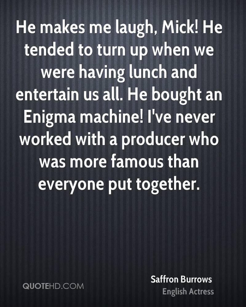 He makes me laugh, Mick! He tended to turn up when we were having lunch and entertain us all. He bought an Enigma machine! I've never worked with a producer who was more famous than everyone put together.