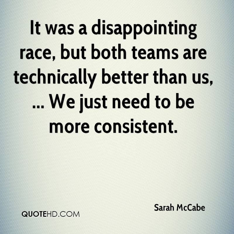 It was a disappointing race, but both teams are technically better than us, ... We just need to be more consistent.