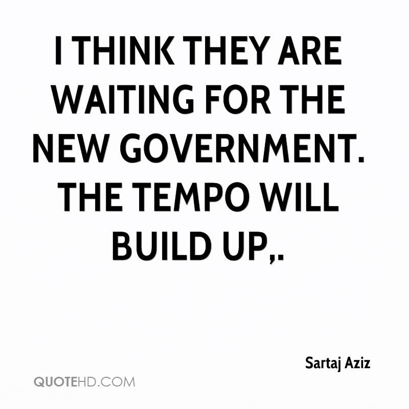 I think they are waiting for the new government. The tempo will build up.
