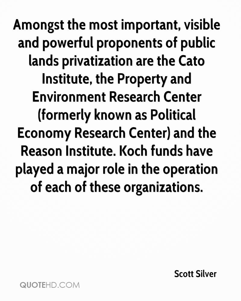Amongst the most important, visible and powerful proponents of public lands privatization are the Cato Institute, the Property and Environment Research Center (formerly known as Political Economy Research Center) and the Reason Institute. Koch funds have played a major role in the operation of each of these organizations.