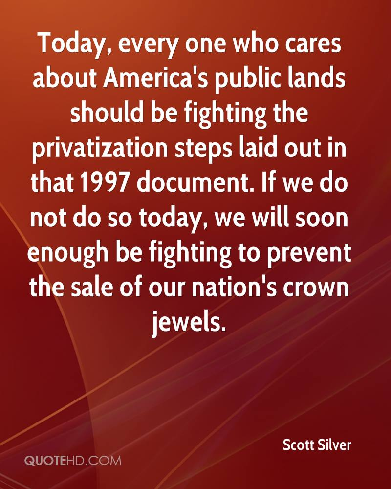 Today, every one who cares about America's public lands should be fighting the privatization steps laid out in that 1997 document. If we do not do so today, we will soon enough be fighting to prevent the sale of our nation's crown jewels.