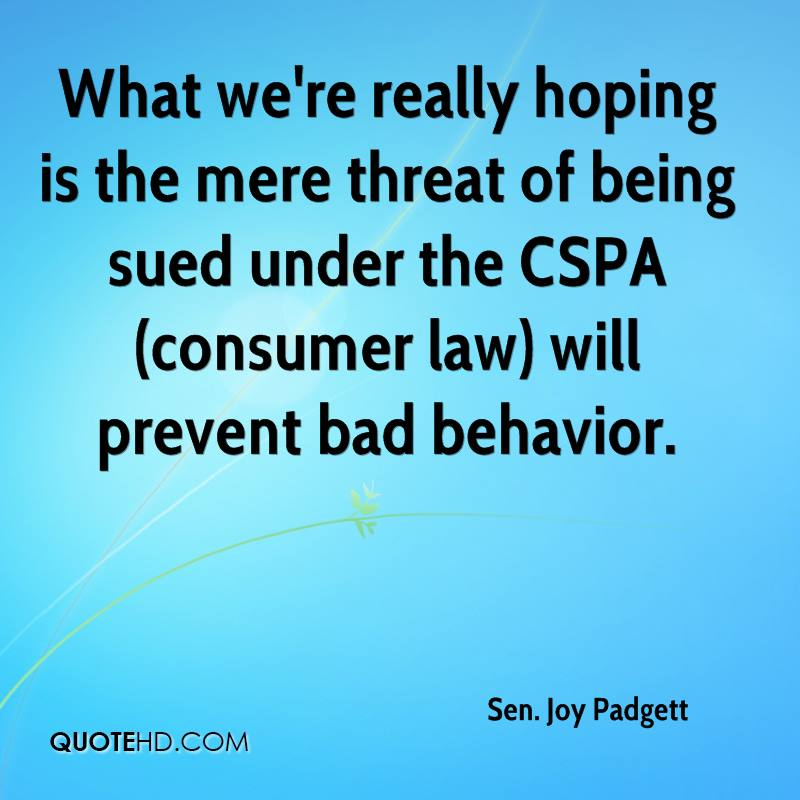 What we're really hoping is the mere threat of being sued under the CSPA (consumer law) will prevent bad behavior.