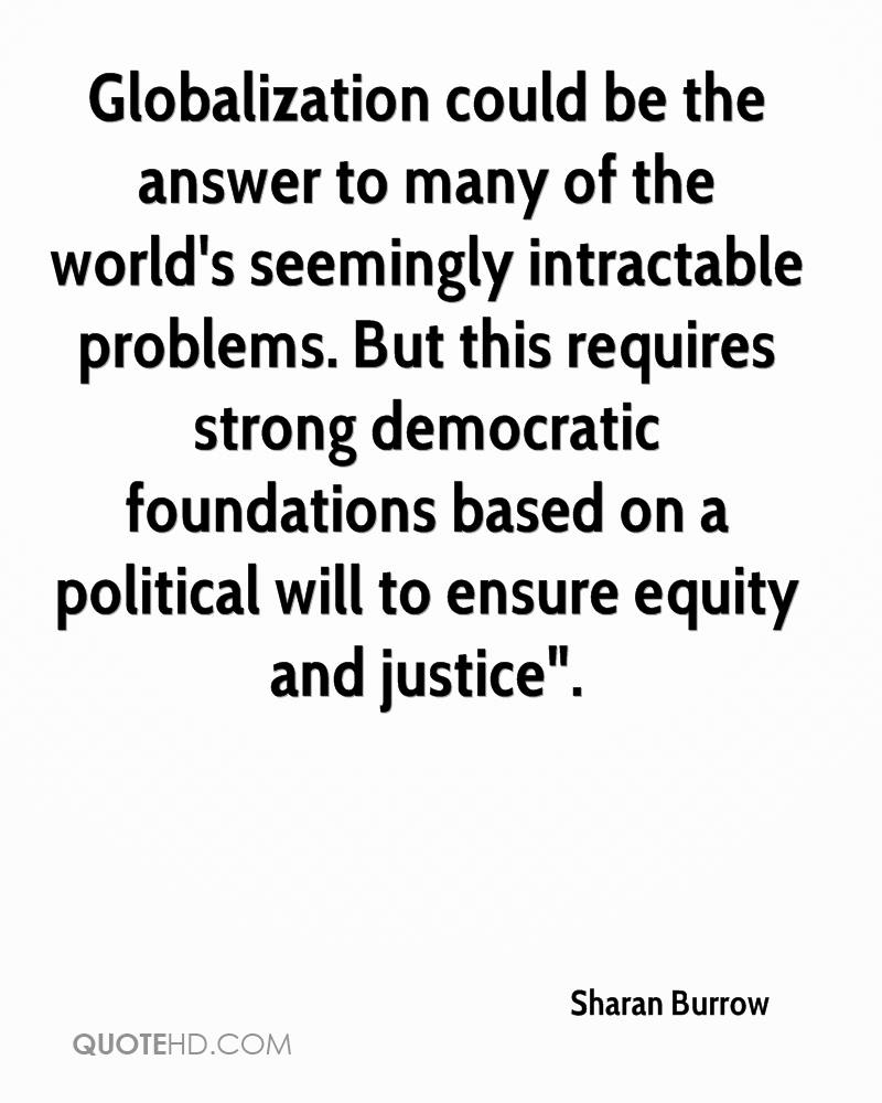 """Globalization could be the answer to many of the world's seemingly intractable problems. But this requires strong democratic foundations based on a political will to ensure equity and justice""""."""