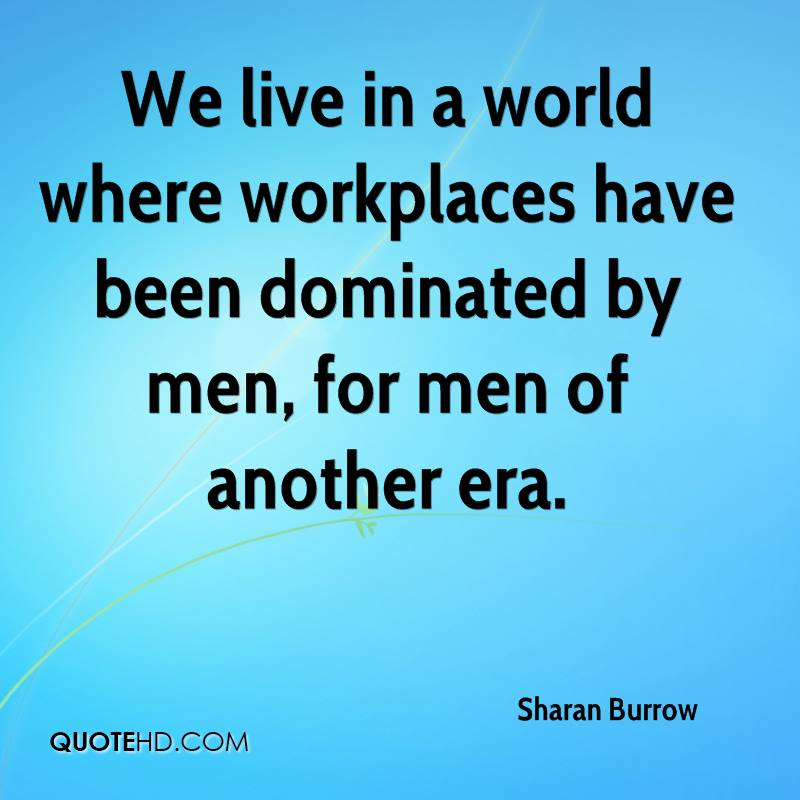 We live in a world where workplaces have been dominated by men, for men of another era.