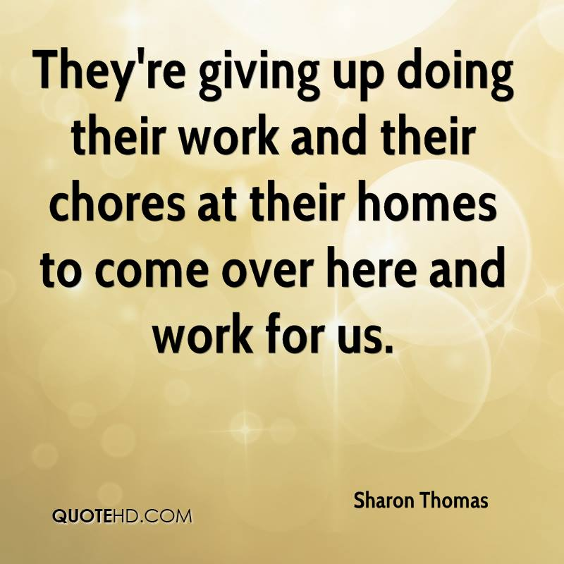 They're giving up doing their work and their chores at their homes to come over here and work for us.
