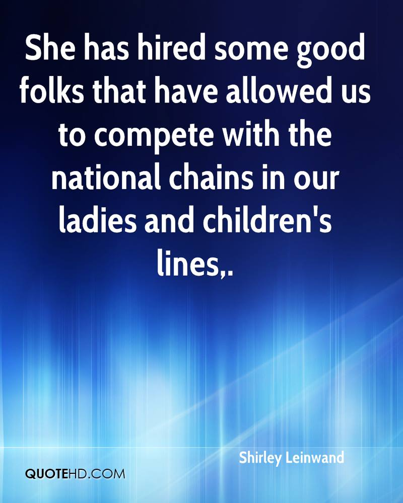 She has hired some good folks that have allowed us to compete with the national chains in our ladies and children's lines.