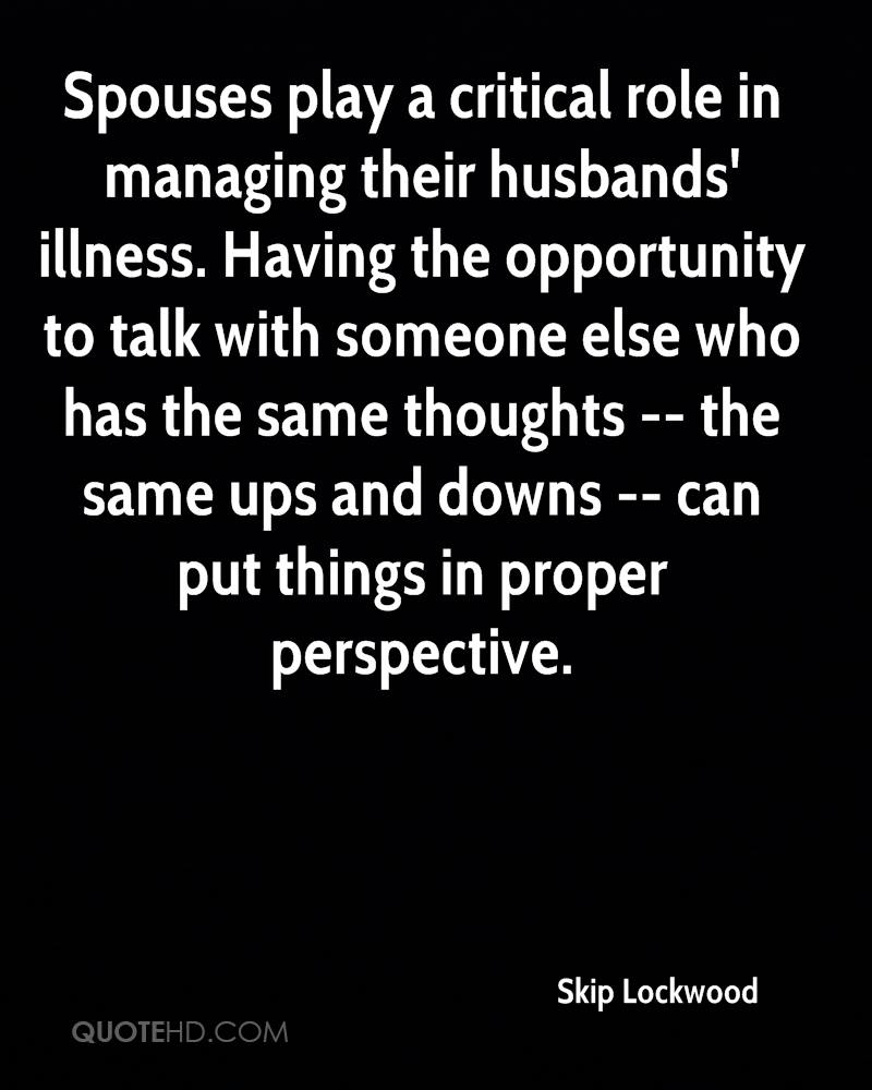 Spouses play a critical role in managing their husbands' illness. Having the opportunity to talk with someone else who has the same thoughts -- the same ups and downs -- can put things in proper perspective.