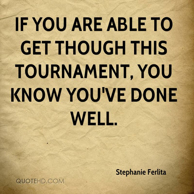 If you are able to get though this tournament, you know you've done well.