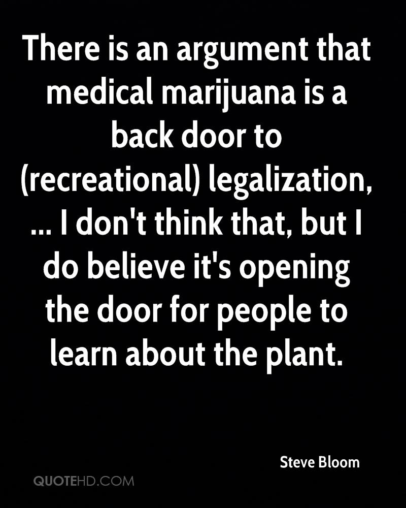 There is an argument that medical marijuana is a back door to (recreational) legalization, ... I don't think that, but I do believe it's opening the door for people to learn about the plant.