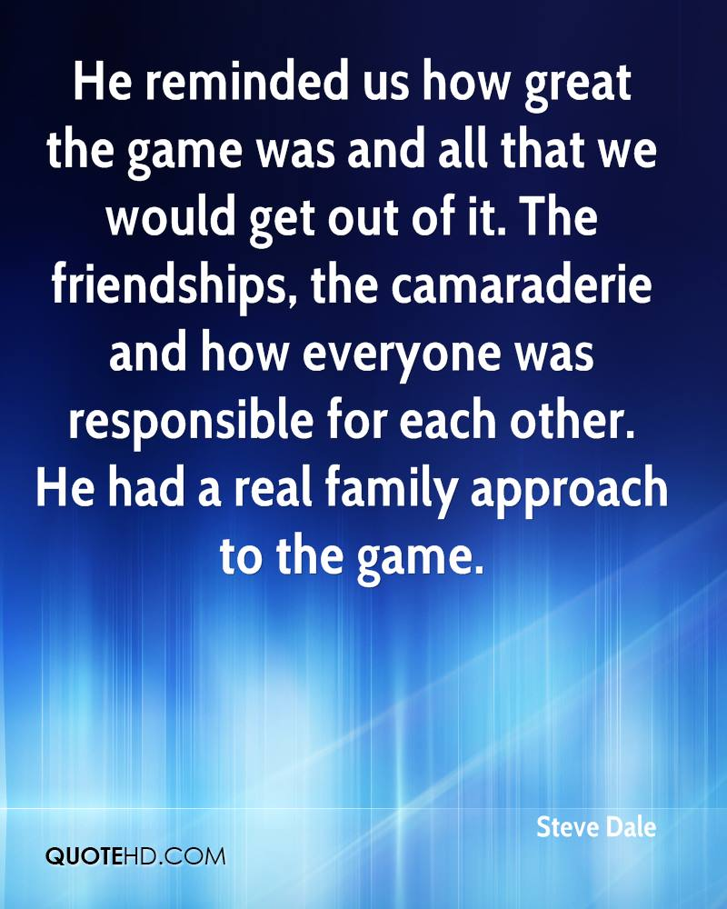 He reminded us how great the game was and all that we would get out of it. The friendships, the camaraderie and how everyone was responsible for each other. He had a real family approach to the game.