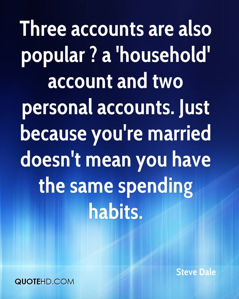 Three accounts are also popular ? a 'household' account and two personal accounts. Just because you're married doesn't mean you have the same spending habits.