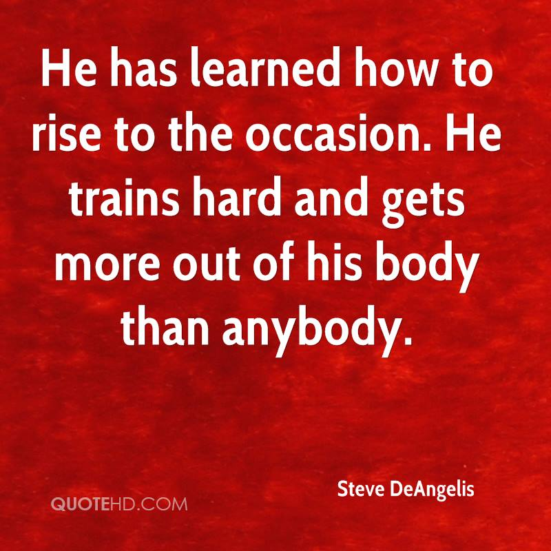 He has learned how to rise to the occasion. He trains hard and gets more out of his body than anybody.